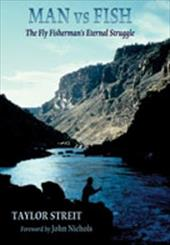 Man vs. Fish: The Fly Fisherman's Eternal Struggle - Streit, Taylor / Nichols, John