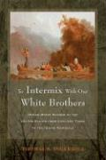 To Intermix with Our White Brothers: Indian Mixed Bloods in the United States from Earliest Times to the Indian Removals