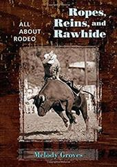 Ropes, Reins, and Rawhide: All about Rodeo - Groves, Melody