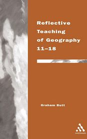 Reflective Teaching of Geography 11-18: Continuum Studies in Refletive Practice and Theory - Graham Butt