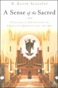 A Sense of the Sacred: Theological Foundations of Sacred Architecture and Art - R. Kevin Seasoltz