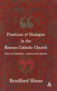 The Practices of Dialogue in the Roman Catholic Church: Aims and Obstacles, Lessons and Laments - Bradford E. Hinze