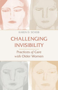 Challenging Invisibility: Practices of Care with Older Women - Karen D. Scheib