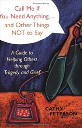 Call Me If You Need Anything...and Other Things Not to Say: A Guide to Helping Others Through Tragedy or Grief - Peterson, Cathy