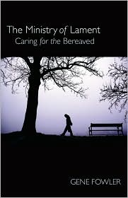 The Ministry of Lament: Caring for the Bereaved - Gene Fowler