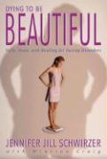Dying to Be Beautiful: Help, Hope, and Healing for Eating Disorders