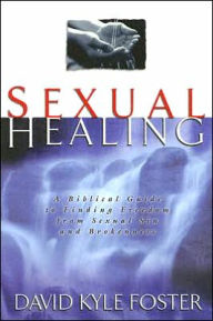 Sexual Healing: A Biblical Guide to Finding Freedom from Sexual Sin and Brokenness - David Kyle Kyle Foster