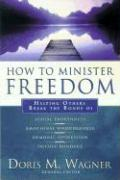 How to Minister Freedom: Helping Others Break the Bonds of Sexual Brokenness, Emotional Woundedness, Demonic Oppression and Occult Bondage