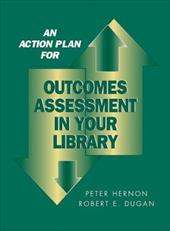 An Action Plan for Outcomes Assessment in Your Library - Hernon, Peter / Dugan, Robert E.