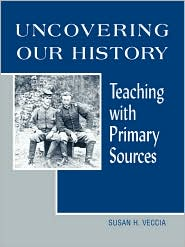 Uncovering Our History: Teaching with Primary Sources - Susan H. Veccia
