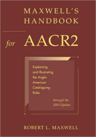 Maxwell's Handbook for AACR2: Explaining and Illustrating the Anglo-American Cataloguing Rules through the 2003 Update - Robert L. Maxwell