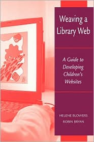 Weaving a Library Web: A Guide to Developing Children's Websites - Helene Blowers, Robin Bryan