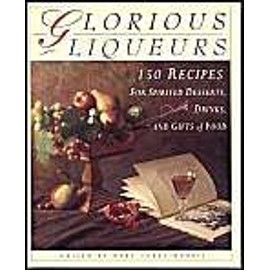 Glorious Liqueurs: 150 Recipes for Spirited Desserts, Drinks, and Gifts of Food - Mary Aurea Morris