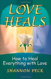 Love Heals: How to Heal Everything with Love - Peck, Shannon
