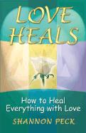 Love Heals: How to Heal Everything with Love