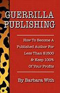 Guerrilla Publishing: How to Become a Published Author for Less Than $1500 & Keep 100% of the Profits