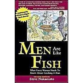 Men Are Like Fish : What Every Woman Needs To Know About Catching A Man - Steve Nakamot