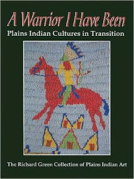 A Warrior I Have Been: Plains Indian Cultures in Transition - Richard Green