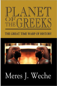 Planet of the Greeks: The Great Time-Warp of History - Meres J. Weche
