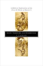 Know Therefore and Understand: A Biblical Explication of the First 69 Weeks of Daniel 9 - Schlegel, T. T.