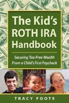 The Kid's Roth IRA Handbook, Securing Tax-Free Wealth from a Child's First Paycheck - Foote, Tracy
