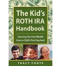 The Kid's Roth IRA Handbook, Securing Tax-Free Wealth from a Child's First Paycheck - Tracy Foote