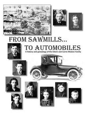 From Sawmills to Automobiles: A History and Geneaology of the Edwin and Carrie Weston Family - Suzanne Lumsden (Compiler), Jeanine White (Compiler), Designed by Vern Nelson