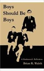 Boys Should Be Boys /; A Headmaster's Reflections - Walsh, Brian R.