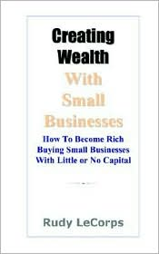 Creating Wealth With Small Businesses - How To Become Rich Buying Small Businesses With Little Or No Capital