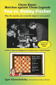 Chess Exam: Matches against Chess Legends - You vs. Bobby Fischer: Play the match, rate yourself, improve your Game! - Igor Khmelnitsky