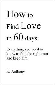How to Find Love in 60 Days: Everything You Need to Know to Find and Keep the Right Man - K. Anthony