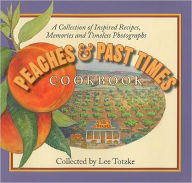 Peaches and Past Times Cookbook: A Collection of Inspired Recipes, Memories and Timeless Photographs - Lee Totzke