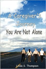 A Caregiver's Journey, You Are Not Alone - Linda S. Thompson