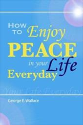 How to Enjoy Peace in Your Life Every Day - Wallace, G. E. / Wallace, George E.