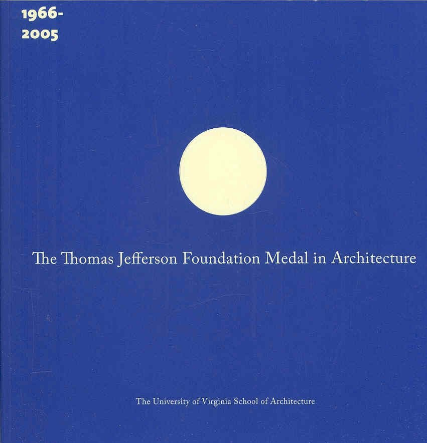 The Thomas Jefferson Foundation Medal in Architecture: The First Forty Years (1966-2005)