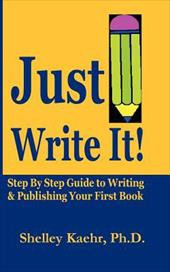 Just Write It: Step by Step Guide to Writing & Publishing Your First Book - Kaehr, Shelley A. / Kaehr, Shelley / Kaehr, Ph. D.