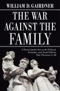 The War Against the Family: A Parent Speaks Out on the Political, Economic, and Social Policies That Threaten Us All - Gairdner, William D.