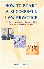 How to Start A Successful Law Practice: The New Lawyer's Guide to Opening an Office As A Solo or Small Firm Attorney - William L. Pfeifer