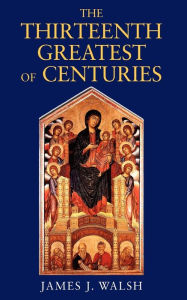 The Thirteenth, Greatest of Centuries - James J. Walsh