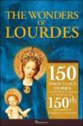 The Wonders of Lourdes: 150 Miraculous Stories of the Power of Prayer to Celebrate the 150th Anniversary of Our Lady's Apparitions