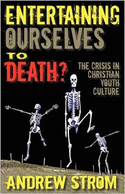 Entertaining Ourselves To Death?... The Crisis In Christian Youth Culture - Andrew  Strom