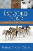 Gladen, Barbara McGaw: The Unbroken Bond: The Warmth of Love in the Cold of the Alaskan Iditarod