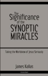 The Significance of the Synoptic Miracles: Taking the Worldview of Jesus Seriously - Kallas, James