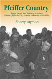 Pfeiffer Country: The Tenant Farms and Business Activities of Paul Pfeiffer in Clay County, Arkansas, 1902-1954 - Laymon, Sherry