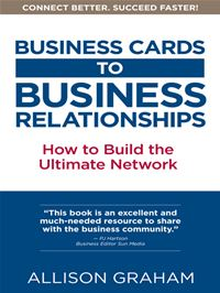 Business Cards To Business Relationships: How To Build The Ultimate Network - Allison Graham