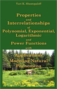 Properties and Interrelationships of Polynomial, Exponential, Logarithmic and Power Functions with Applications to Modeling Natural Phenomena - Yuri K Shestopaloff