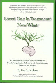 Loved One in Treatment? Now What!: An Essential Handbook for Family Members and Friends Navigating the Path of a Loved One's Addiction, Treatment and Recovery - Lisa Frederiksen