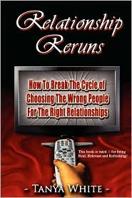 Relationship Reruns: How To Break The Cycle of Choosing The Wrong People For The Right Relationships - Tanya White