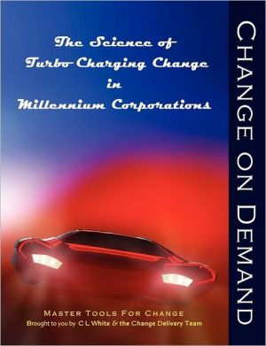Change on Demand: The Science of Turbo Charging Change in Millennium Corporations - Cheryl L. White