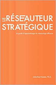 Le Reseauteur Strategique: Le Guide D'Apprentissage Du Reseautage Efficace - John-Paul Hatala Ph. D.